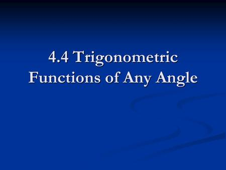 4.4 Trigonometric Functions of Any Angle. Let be an angle in Standard position and (x,y) on the terminal side Let r ≠ 0.