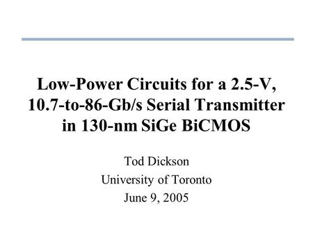 Low-Power Circuits for a 2.5-V, 10.7-to-86-Gb/s Serial Transmitter in 130-nm SiGe BiCMOS Tod Dickson University of Toronto June 9, 2005.