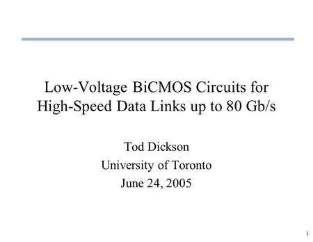 1 Low-Voltage BiCMOS Circuits for High-Speed Data Links up to 80 Gb/s Tod Dickson University of Toronto June 24, 2005.