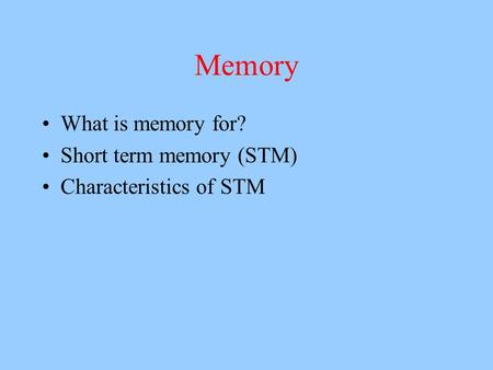 Memory What is memory for? Short term memory (STM) Characteristics of STM.