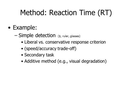 Method: Reaction Time (RT) Example: –Simple detection ($, ruler, glasses) Liberal vs. conservative response criterion (speed/accuracy trade-off) Secondary.