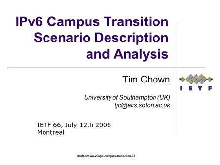 Draft-chown-v6ops-campus-transition-03 IPv6 Campus Transition Scenario Description and Analysis Tim Chown University of Southampton (UK)