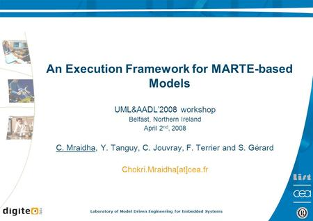 Laboratory of Model Driven Engineering for Embedded Systems An Execution Framework for MARTE-based Models UML&AADL'2008 workshop Belfast, Northern Ireland.