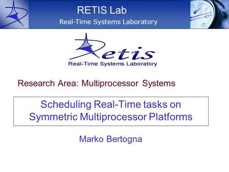 Scheduling Real-Time tasks on Symmetric Multiprocessor Platforms Real-Time Systems Laboratory RETIS Lab Marko Bertogna Research Area: Multiprocessor Systems.