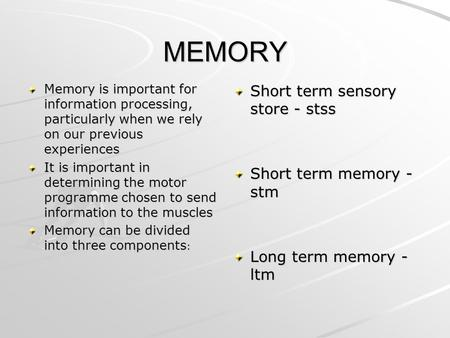 MEMORY Memory is important for information processing, particularly when we rely on our previous experiences It is important in determining the motor programme.