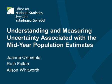 1 Understanding and Measuring Uncertainty Associated with the Mid-Year Population Estimates Joanne Clements Ruth Fulton Alison Whitworth.