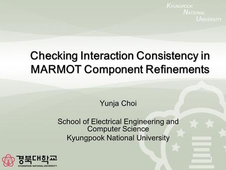 1 Checking Interaction Consistency in MARMOT Component Refinements Yunja Choi School of Electrical Engineering and Computer Science Kyungpook National.
