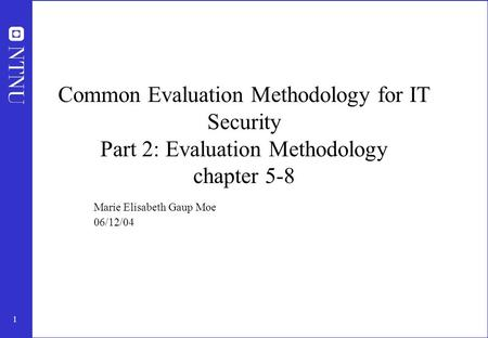 1 Common Evaluation Methodology for IT Security Part 2: Evaluation Methodology chapter 5-8 Marie Elisabeth Gaup Moe 06/12/04.