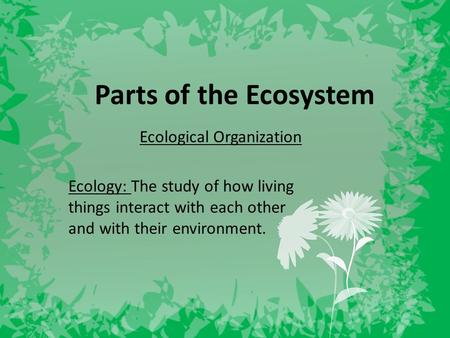 Parts of the Ecosystem Ecological Organization Ecology: The study of how living things interact with each other and with their environment.
