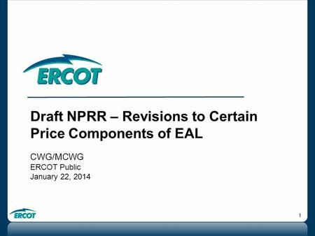 1 Draft NPRR – Revisions to Certain Price Components of EAL CWG/MCWG ERCOT Public January 22, 2014.