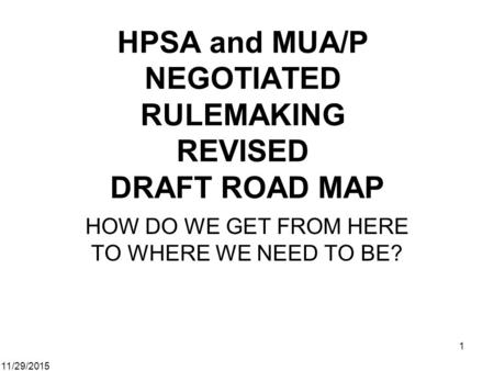 11/29/2015 1 HPSA and MUA/P NEGOTIATED RULEMAKING REVISED DRAFT ROAD MAP HOW DO WE GET FROM HERE TO WHERE WE NEED TO BE?