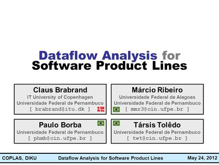 Dataflow Analysis for Software Product Lines May 24, 2012 COPLAS, DIKU Dataflow Analysis for Software Product Lines Claus Brabrand IT University of Copenhagen.