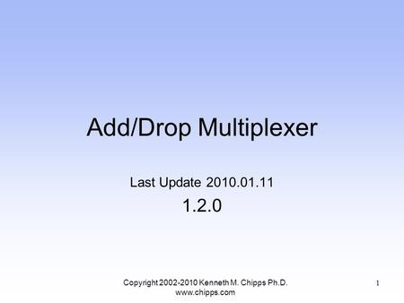 Add/Drop Multiplexer Last Update 2010.01.11 1.2.0 Copyright 2002-2010 Kenneth M. Chipps Ph.D. www.chipps.com 1.