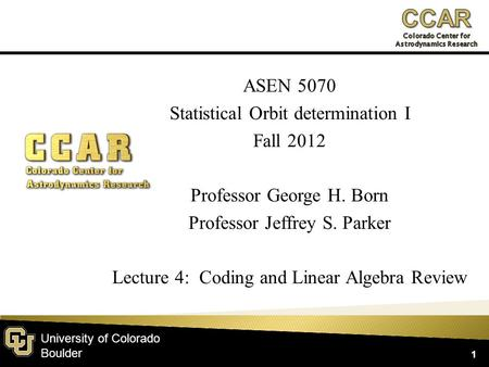 University of Colorado Boulder ASEN 5070 Statistical Orbit determination I Fall 2012 Professor George H. Born Professor Jeffrey S. Parker Lecture 4: Coding.