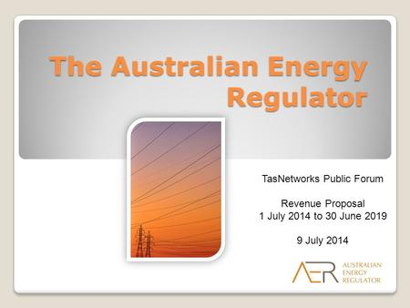 The Australian Energy Regulator TasNetworks Public Forum Revenue Proposal 1 July 2014 to 30 June 2019 9 July 2014.