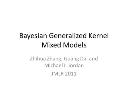 Bayesian Generalized Kernel Mixed Models Zhihua Zhang, Guang Dai and Michael I. Jordan JMLR 2011.