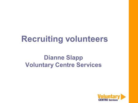 Recruiting volunteers Dianne Slapp Voluntary Centre Services.