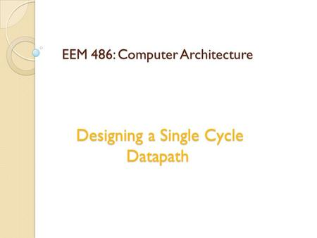 EEM 486: Computer Architecture Designing a Single Cycle Datapath.
