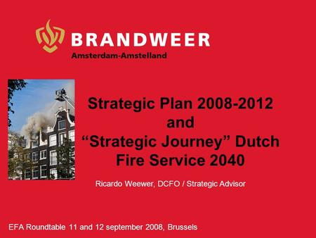 "Strategic Plan 2008-2012 and ""Strategic Journey"" Dutch Fire Service 2040 EFA Roundtable 11 and 12 september 2008, Brussels Ricardo Weewer, DCFO / Strategic."