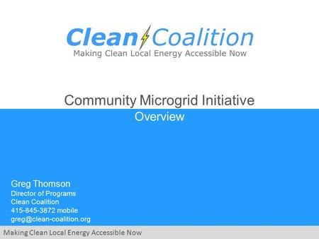 Making Clean Local Energy Accessible Now Community Microgrid Initiative Overview Greg Thomson Director of Programs Clean Coalition 415-845-3872 mobile.