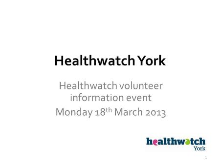 Healthwatch York Healthwatch volunteer information event Monday 18 th March 2013 1.
