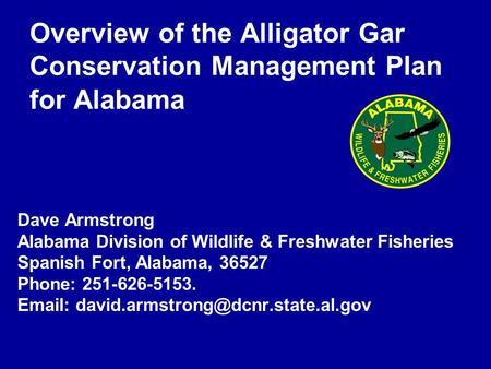 Overview of the Alligator Gar Conservation Management Plan for Alabama Dave Armstrong Alabama Division of Wildlife & Freshwater Fisheries Spanish Fort,