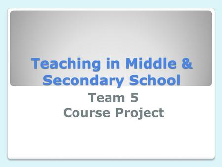 Teaching in Middle & Secondary School Team 5 Course Project.