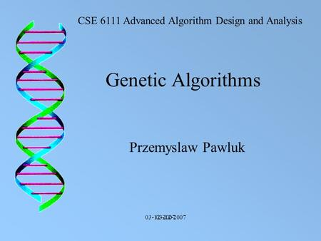 Genetic Algorithms Przemyslaw Pawluk CSE 6111 Advanced Algorithm Design and Analysis 03-12-2007.