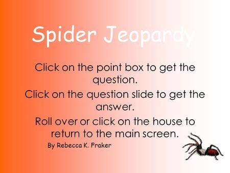 Spider Jeopardy Click on the point box to get the question. Click on the question slide to get the answer. Roll over or click on the house to return to.