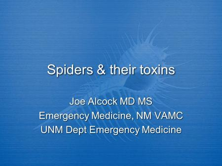 Spiders & their toxins Joe Alcock MD MS Emergency Medicine, NM VAMC UNM Dept Emergency Medicine Joe Alcock MD MS Emergency Medicine, NM VAMC UNM Dept Emergency.