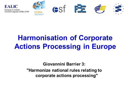 EALIC European Association of Listed Companies AISBL-IVZW Harmonisation of Corporate Actions Processing in Europe Giovannini Barrier 3: Harmonize national.