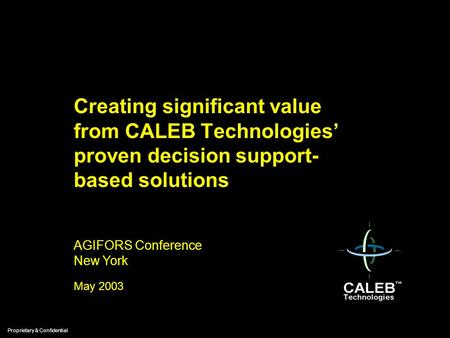 Proprietary & Confidential May 2003 Creating significant value from CALEB Technologies' proven decision support- based solutions AGIFORS Conference New.