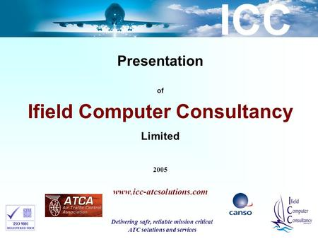 ICC Presentation of Ifield Computer Consultancy Limited 2005 www.icc-atcsolutions.com Delivering safe, reliable mission critical ATC solutions and services.