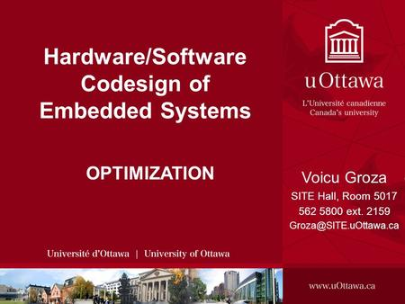 Voicu Groza, 2008 SITE, 2008 - HARDWARE/SOFTWARE CODESIGN OF EMBEDDED SYSTEMS 1 Hardware/Software Codesign of Embedded Systems OPTIMIZATION Voicu Groza.