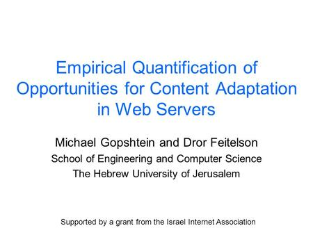 Empirical Quantification of Opportunities for Content Adaptation in Web Servers Michael Gopshtein and Dror Feitelson School of Engineering and Computer.