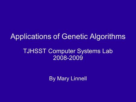 Applications of Genetic Algorithms TJHSST Computer Systems Lab 2008-2009 By Mary Linnell.
