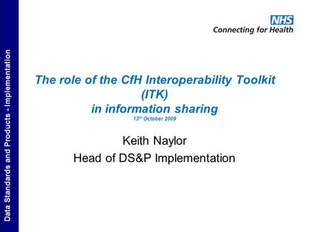 Data Standards and Products - Implementation The role of the CfH Interoperability Toolkit (ITK) in information sharing 13 th October 2009 Keith Naylor.