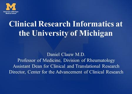 Clinical Research Informatics at the University of Michigan Daniel Clauw M.D. Professor of Medicine, Division of Rheumatology Assistant Dean for Clinical.