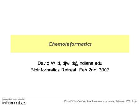 Indiana University School of David Wild, Geoffrey Fox, Bioinformatics retreat, February 2007. Page 1 Chemoinformatics David Wild, Bioinformatics.