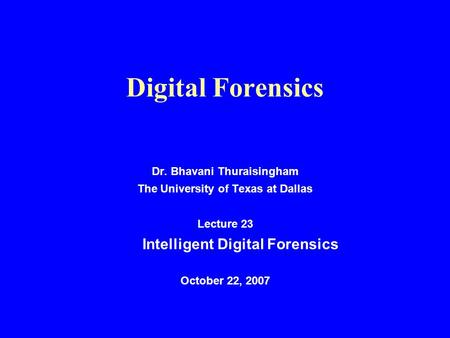 Digital Forensics Dr. Bhavani Thuraisingham The University of Texas at Dallas Lecture 23 Intelligent Digital Forensics October 22, 2007.