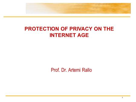 1 Prof. Dr. Artemi Rallo PROTECTION OF PRIVACY ON THE INTERNET AGE.