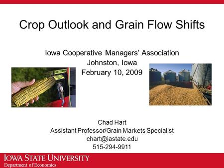 Department of Economics Crop Outlook and Grain Flow Shifts Iowa Cooperative Managers' Association Johnston, Iowa February 10, 2009 Chad Hart Assistant.