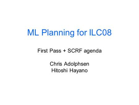ML Planning for ILC08 First Pass + SCRF agenda Chris Adolphsen Hitoshi Hayano.