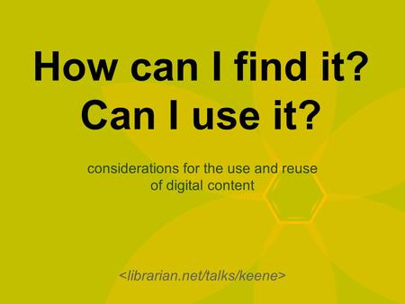 How can I find it? Can I use it? considerations for the use and reuse of digital content.