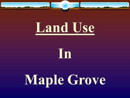 Land Use In Maple Grove. What is land use? Refers to the many ways geographers categorize areas of the earth surface according to how people use the land.