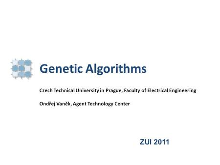 Genetic Algorithms Czech Technical University in Prague, Faculty of Electrical Engineering Ondřej Vaněk, Agent Technology Center ZUI 2011.