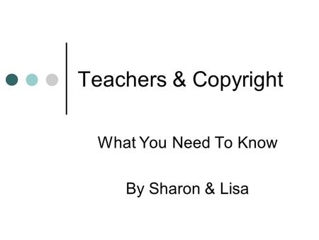 Teachers & Copyright What You Need To Know By Sharon & Lisa.