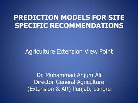 PREDICTION MODELS FOR SITE SPECIFIC RECOMMENDATIONS Agriculture Extension View Point Dr. Muhammad Anjum Ali Director General Agriculture (Extension & AR)