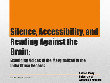 Silence, Accessibility, and Reading Against the Grain: Examining Voices of the Marginalized in the India Office Records Nathan Sowry University of Wisconsin-Madison.