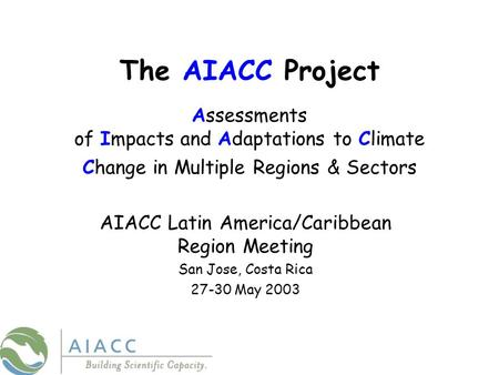 The AIACC Project Assessments of Impacts and Adaptations to Climate Change in Multiple Regions & Sectors AIACC Latin America/Caribbean Region Meeting San.